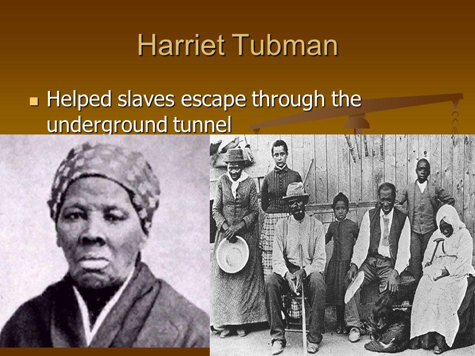 Harriet Tubman Helped slaves escape through the underground tunnel Helped slaves escape through the underground tunnel
