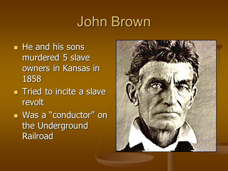 John Brown He and his sons murdered 5 slave owners in Kansas in 1858 He and his sons murdered 5 slave owners in Kansas in 1858 Tried to incite a slave