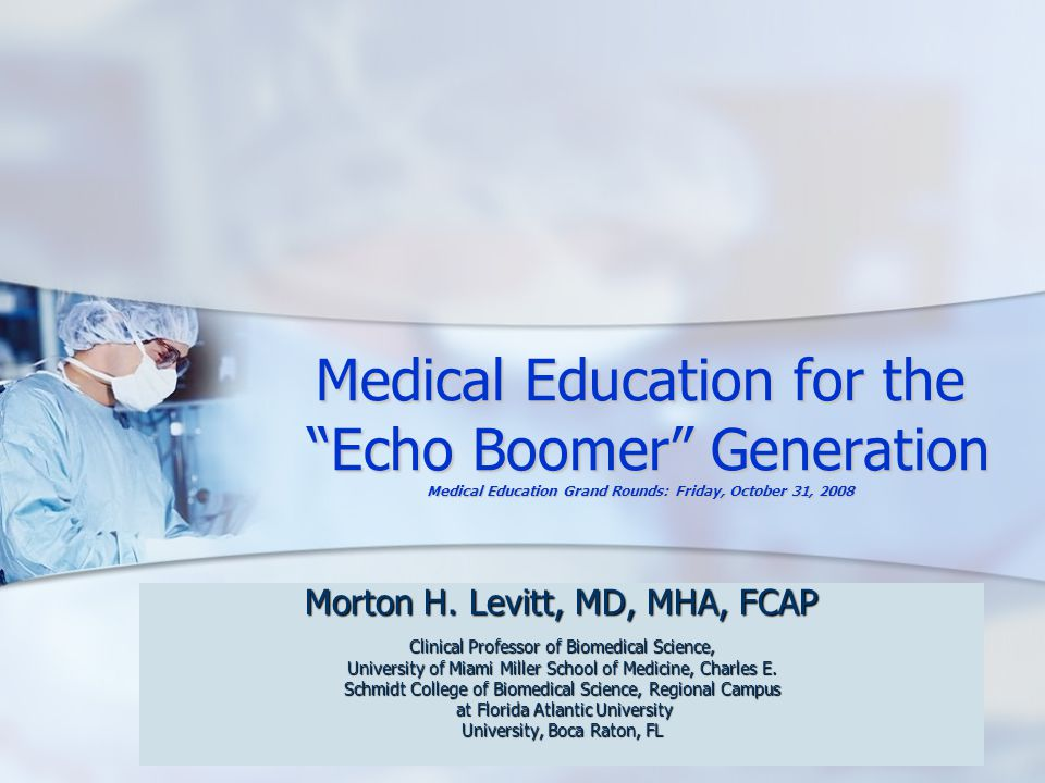 Learning Theories and the Echo Boomer Today's typical medical school curriculum: very simplified* Preclinical curriculum/basic sciences Preclinical curriculum/basic sciences Clinical curriculum Clinical curriculum Electives Electives Assessment of medical students Assessment of medical students *See AAMC's Curriculum Directory at http://services.aamc.org/currdir/about.cfm