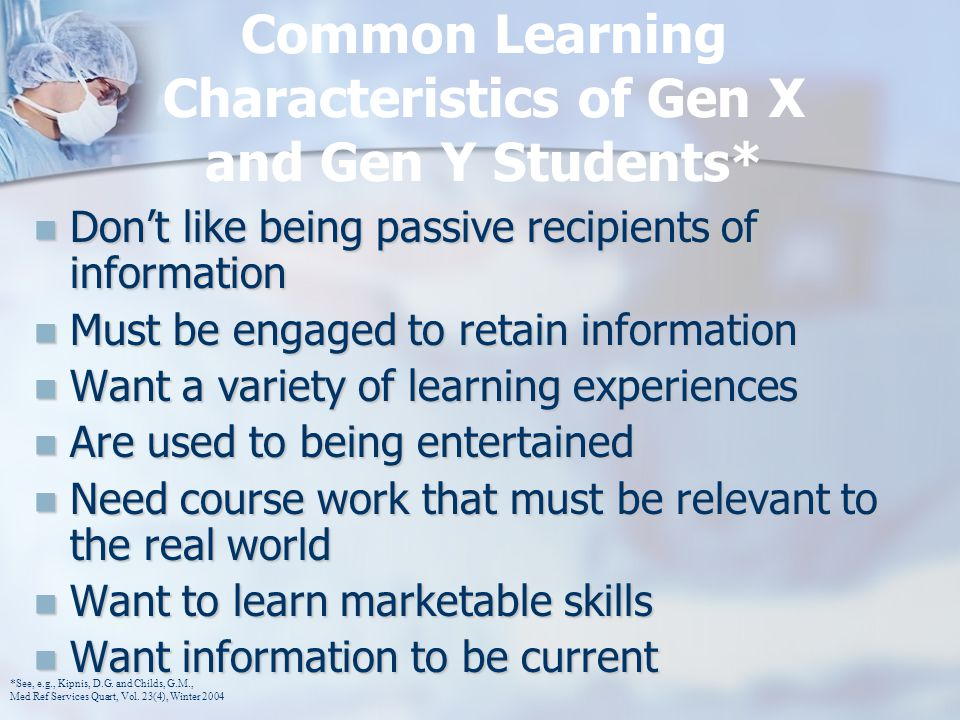 Common Learning Characteristics of Gen X and Gen Y Students* Don't like being passive recipients of information Don't like being passive recipients of information Must be engaged to retain information Must be engaged to retain information Want a variety of learning experiences Want a variety of learning experiences Are used to being entertained Are used to being entertained Need course work that must be relevant to the real world Need course work that must be relevant to the real world Want to learn marketable skills Want to learn marketable skills Want information to be current Want information to be current *See, e.g., Kipnis, D.G.