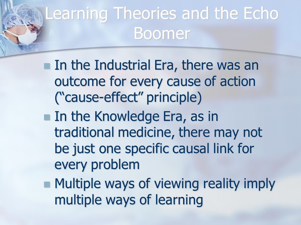Learning Theories and the Echo Boomer In the Industrial Era, there was an outcome for every cause of action ( cause-effect principle) In the Industrial Era, there was an outcome for every cause of action ( cause-effect principle) In the Knowledge Era, as in traditional medicine, there may not be just one specific causal link for every problem In the Knowledge Era, as in traditional medicine, there may not be just one specific causal link for every problem Multiple ways of viewing reality imply multiple ways of learning Multiple ways of viewing reality imply multiple ways of learning