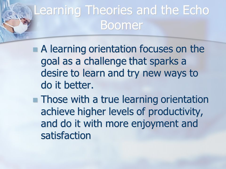 Learning Theories and the Echo Boomer A learning orientation focuses on the goal as a challenge that sparks a desire to learn and try new ways to do it better.