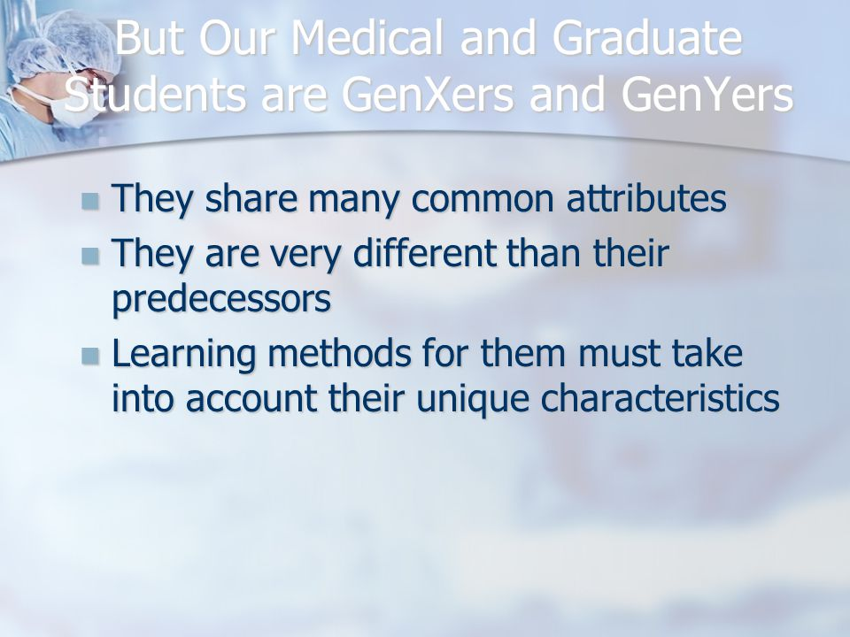 But Our Medical and Graduate Students are GenXers and GenYers They share many common attributes They share many common attributes They are very different than their predecessors They are very different than their predecessors Learning methods for them must take into account their unique characteristics Learning methods for them must take into account their unique characteristics