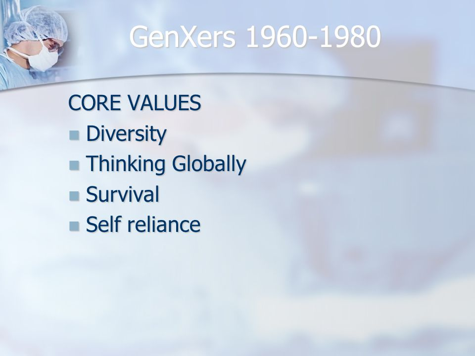 GenXers 1960-1980 CORE VALUES Diversity Diversity Thinking Globally Thinking Globally Survival Survival Self reliance Self reliance