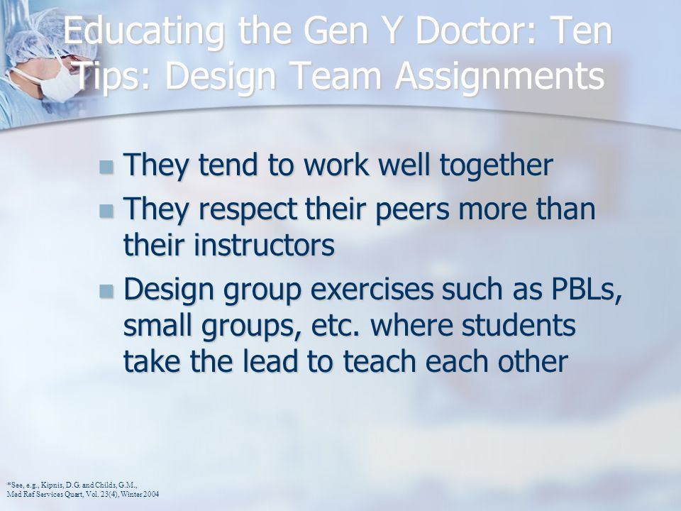 Educating the Gen Y Doctor: Ten Tips: Design Team Assignments They tend to work well together They tend to work well together They respect their peers more than their instructors They respect their peers more than their instructors Design group exercises such as PBLs, small groups, etc.