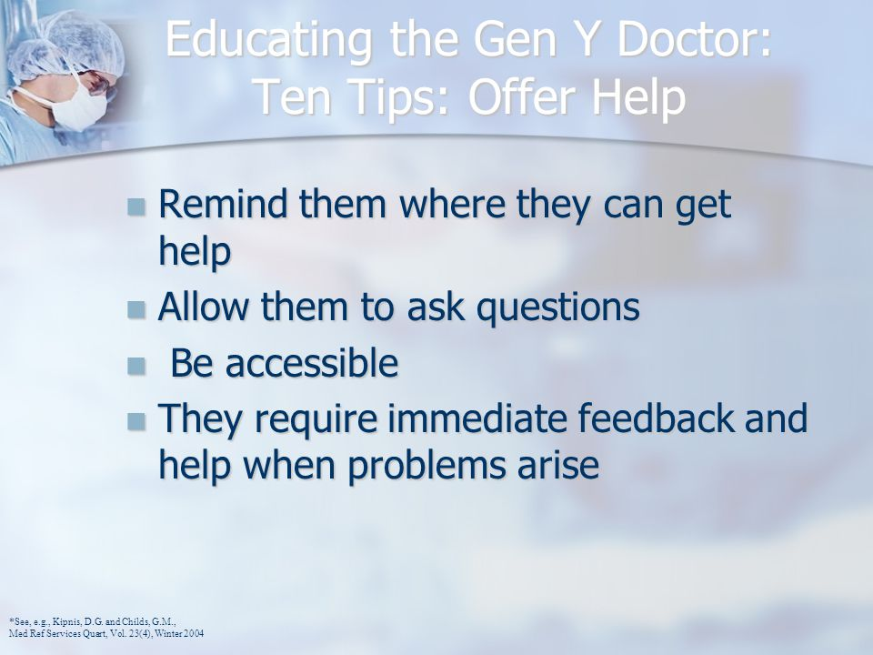 Educating the Gen Y Doctor: Ten Tips: Offer Help Remind them where they can get help Remind them where they can get help Allow them to ask questions Allow them to ask questions Be accessible Be accessible They require immediate feedback and help when problems arise They require immediate feedback and help when problems arise *See, e.g., Kipnis, D.G.