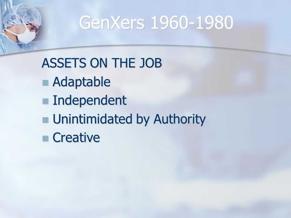 LIABILITIES Impatient Impatient Poor People Skills Poor People Skills Inexperienced Inexperienced Cynical Cynical GenXers 1960-1980