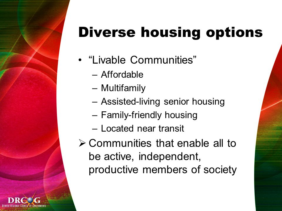 Diverse housing options Livable Communities –Affordable –Multifamily –Assisted-living senior housing –Family-friendly housing –Located near transit  Communities that enable all to be active, independent, productive members of society