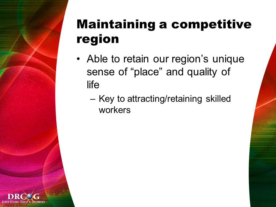 Maintaining a competitive region Able to retain our region's unique sense of place and quality of life –Key to attracting/retaining skilled workers