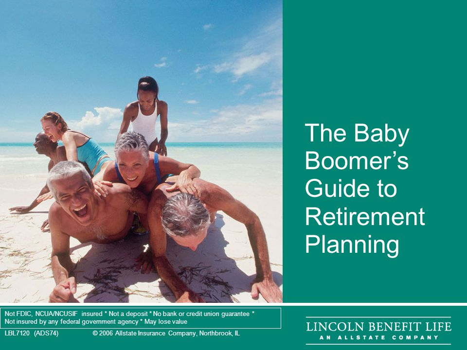 LBL7120 (ADS74) © 2006 Allstate Insurance Company, Northbrook, IL 1 The Baby Boomer's Guide to Retirement Planning Not FDIC, NCUA/NCUSIF insured * Not a deposit * No bank or credit union guarantee * Not insured by any federal government agency * May lose value