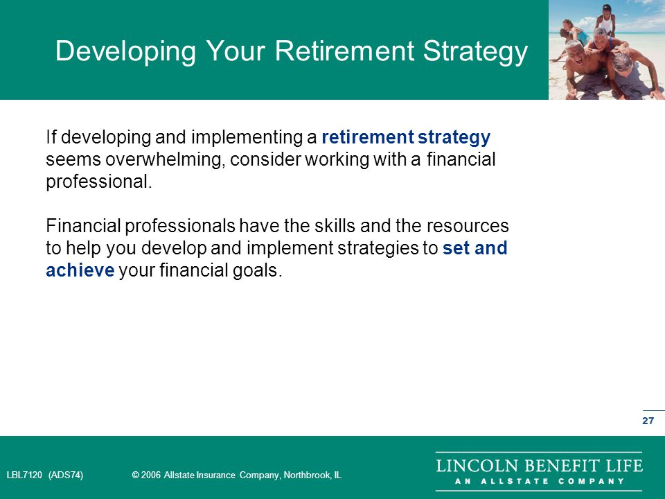 LBL7120 (ADS74) © 2006 Allstate Insurance Company, Northbrook, IL 27 Developing Your Retirement Strategy If developing and implementing a retirement strategy seems overwhelming, consider working with a financial professional.