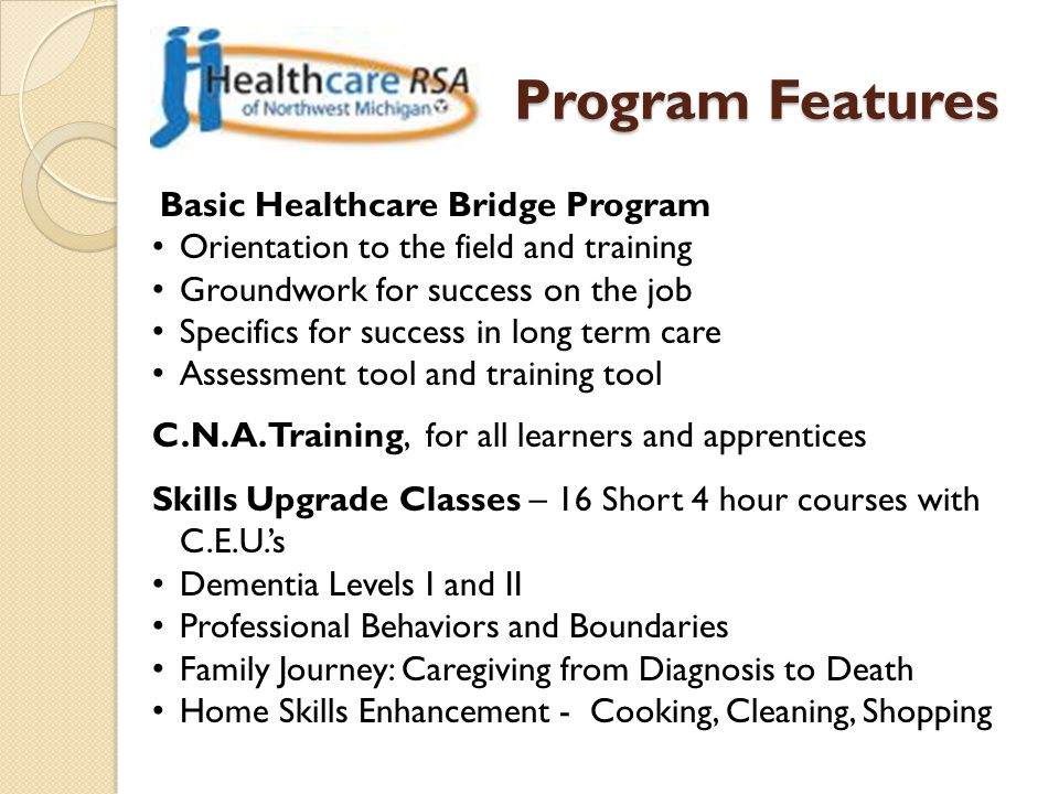 Program Features Basic Healthcare Bridge Program Orientation to the field and training Groundwork for success on the job Specifics for success in long