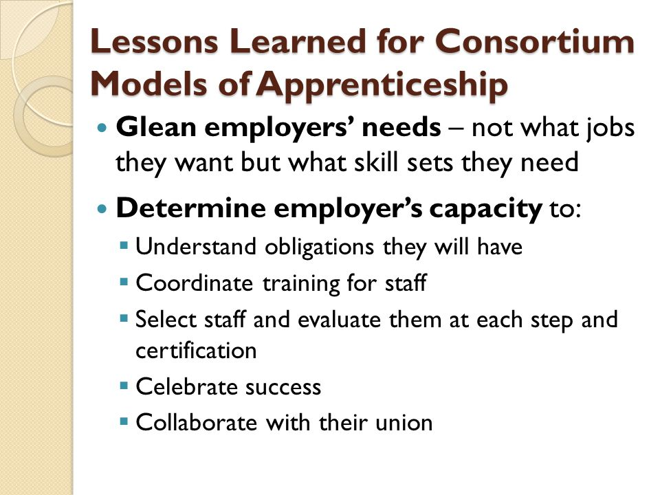 Lessons Learned for Consortium Models of Apprenticeship Glean employers' needs – not what jobs they want but what skill sets they need Determine emplo