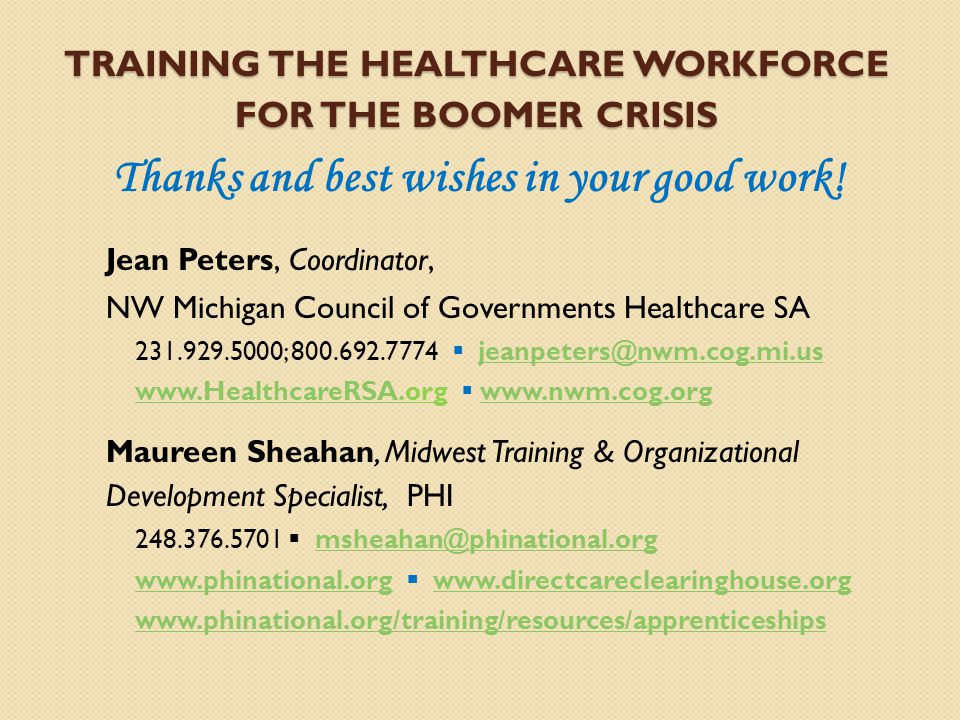TRAINING THE HEALTHCARE WORKFORCE FOR THE BOOMER CRISIS Thanks and best wishes in your good work! Jean Peters, Coordinator, NW Michigan Council of Gov