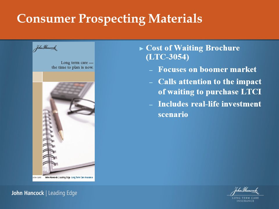 Consumer Prospecting Materials ► Cost of Waiting Brochure (LTC-3054) – Focuses on boomer market – Calls attention to the impact of waiting to purchase