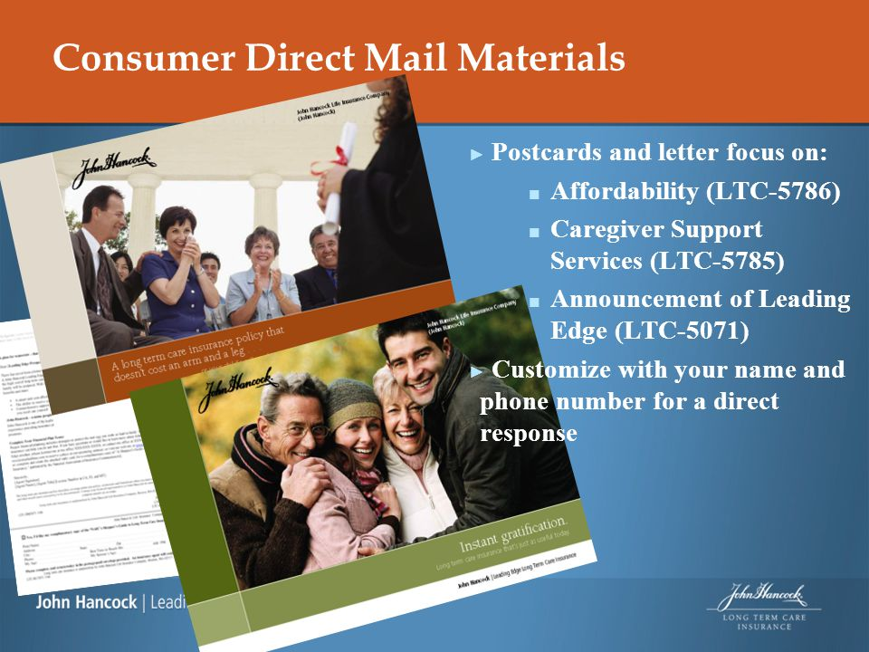Consumer Direct Mail Materials ► Postcards and letter focus on: ■ Affordability (LTC-5786) ■ Caregiver Support Services (LTC-5785) ■ Announcement of Leading Edge (LTC-5071) ► Customize with your name and phone number for a direct response