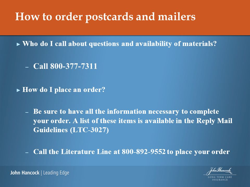 How to order postcards and mailers ► Who do I call about questions and availability of materials? – Call 800-377-7311 ► How do I place an order? – Be