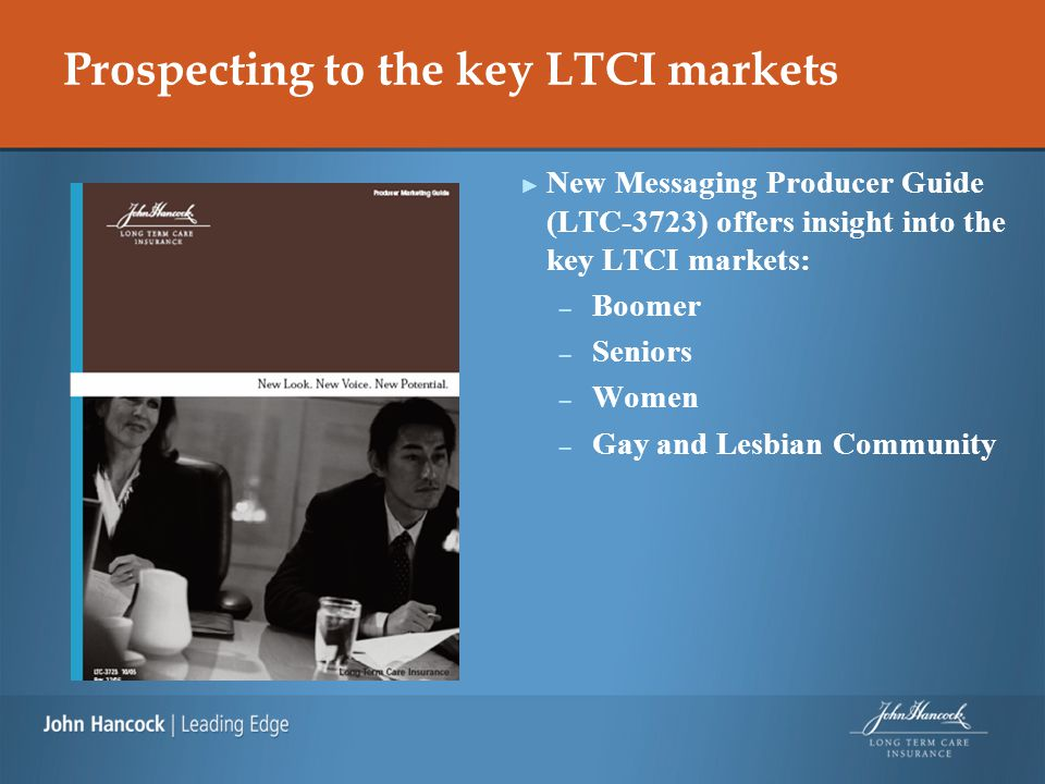 Prospecting to the key LTCI markets ► New Messaging Producer Guide (LTC-3723) offers insight into the key LTCI markets: – Boomer – Seniors – Women – Gay and Lesbian Community