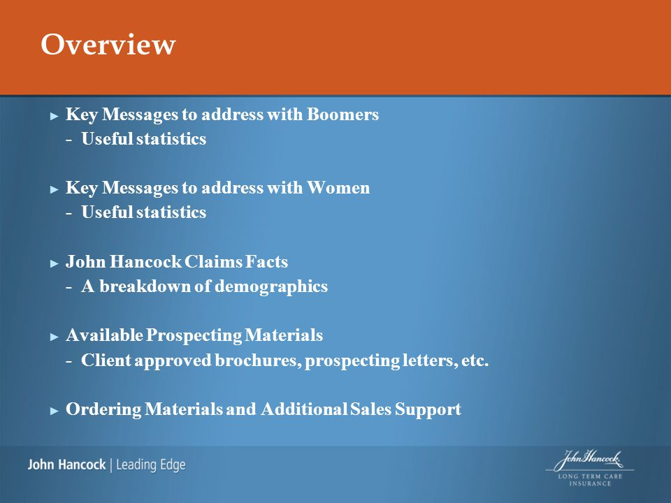 Overview ► Key Messages to address with Boomers - Useful statistics ► Key Messages to address with Women - Useful statistics ► John Hancock Claims Facts - A breakdown of demographics ► Available Prospecting Materials - Client approved brochures, prospecting letters, etc.