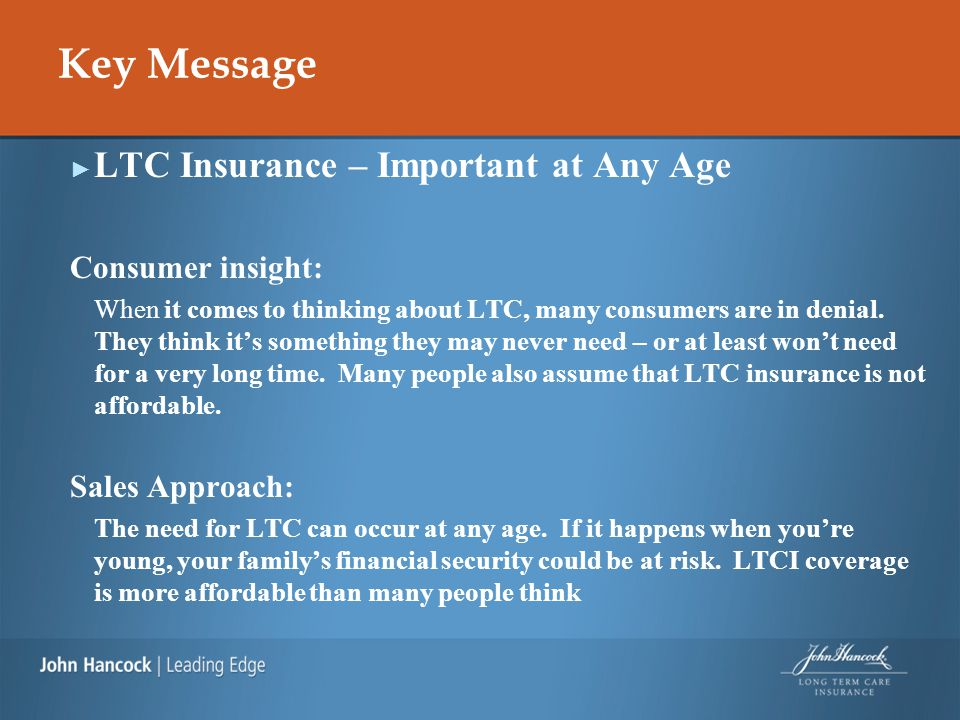 Key Message ► LTC Insurance – Important at Any Age Consumer insight: When it comes to thinking about LTC, many consumers are in denial. They think it'