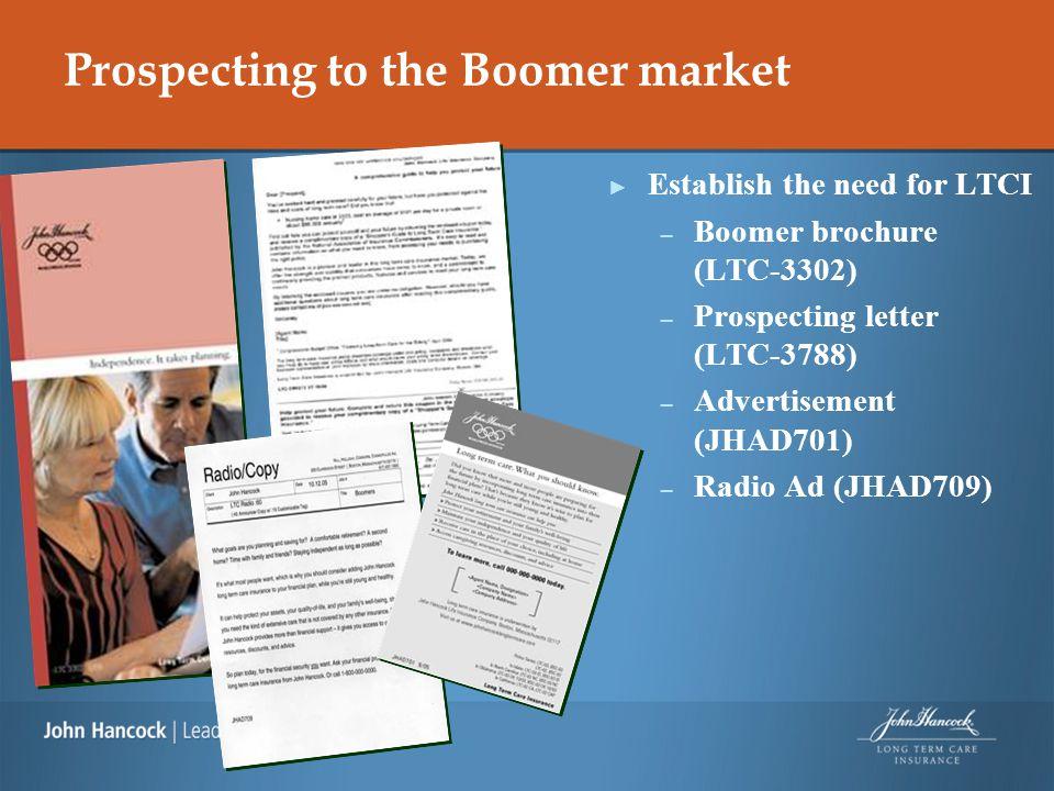 Prospecting to the Boomer market ► Establish the need for LTCI – Boomer brochure (LTC-3302) – Prospecting letter (LTC-3788) – Advertisement (JHAD701)