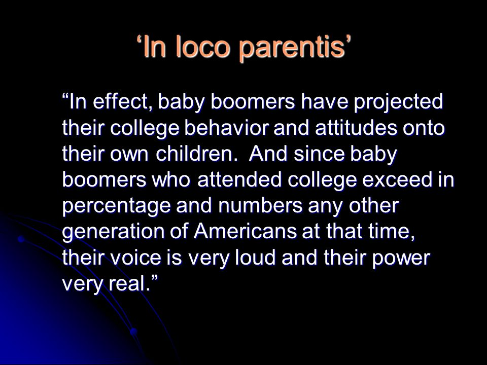 'In loco parentis' In effect, baby boomers have projected their college behavior and attitudes onto their own children.