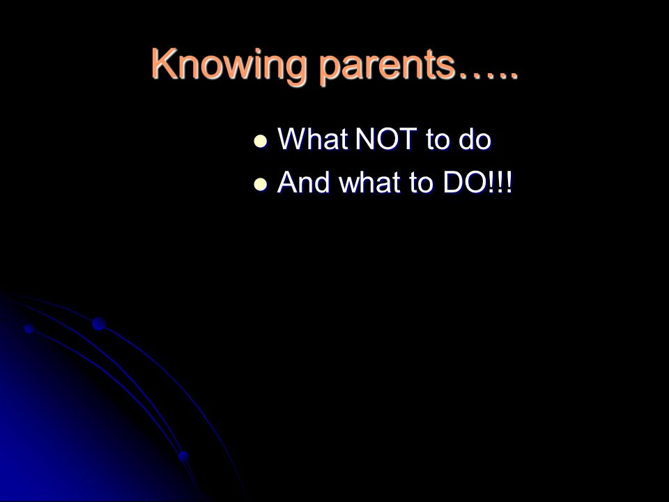 Knowing parents….. What NOT to do What NOT to do And what to DO!!! And what to DO!!!