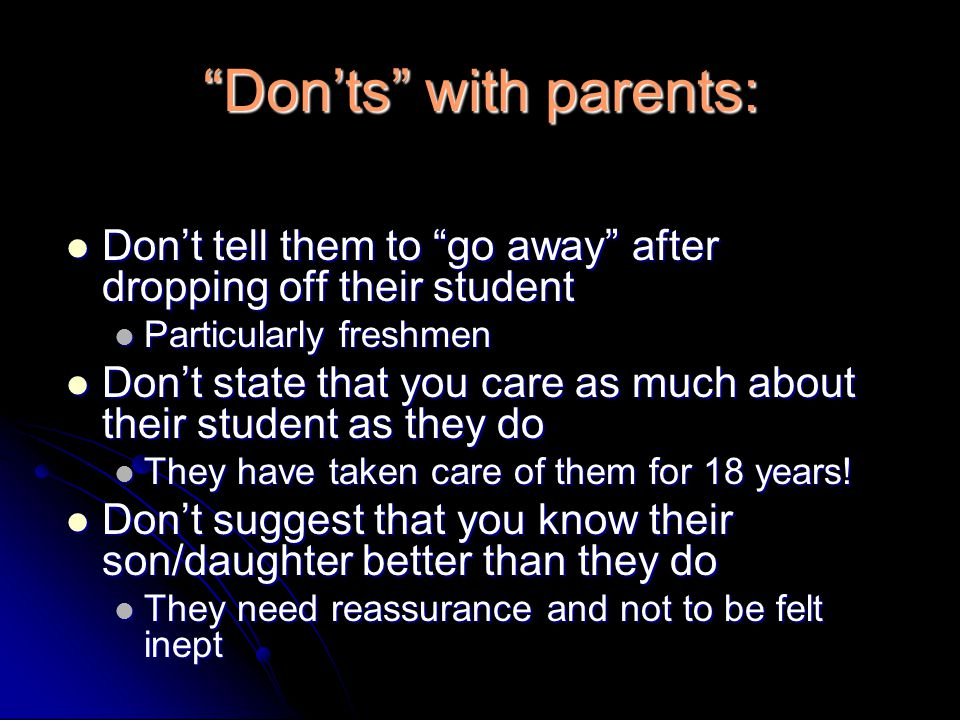 Don'ts with parents: Don't tell them to go away after dropping off their student Don't tell them to go away after dropping off their student Particularly freshmen Particularly freshmen Don't state that you care as much about their student as they do Don't state that you care as much about their student as they do They have taken care of them for 18 years.