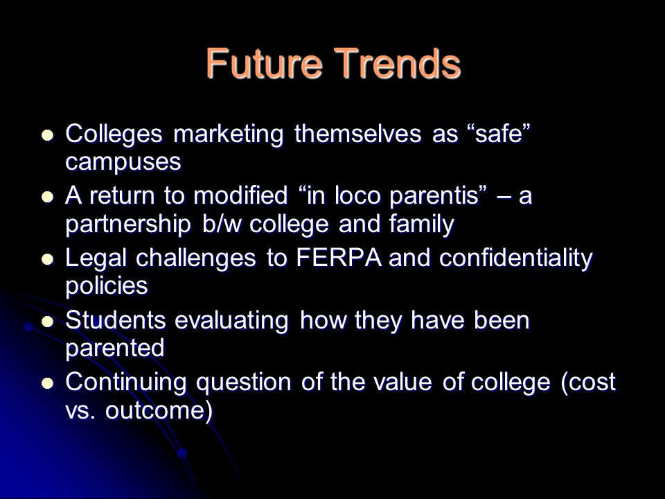 Future Trends Colleges marketing themselves as safe campuses Colleges marketing themselves as safe campuses A return to modified in loco parentis – a partnership b/w college and family A return to modified in loco parentis – a partnership b/w college and family Legal challenges to FERPA and confidentiality policies Legal challenges to FERPA and confidentiality policies Students evaluating how they have been parented Students evaluating how they have been parented Continuing question of the value of college (cost vs.