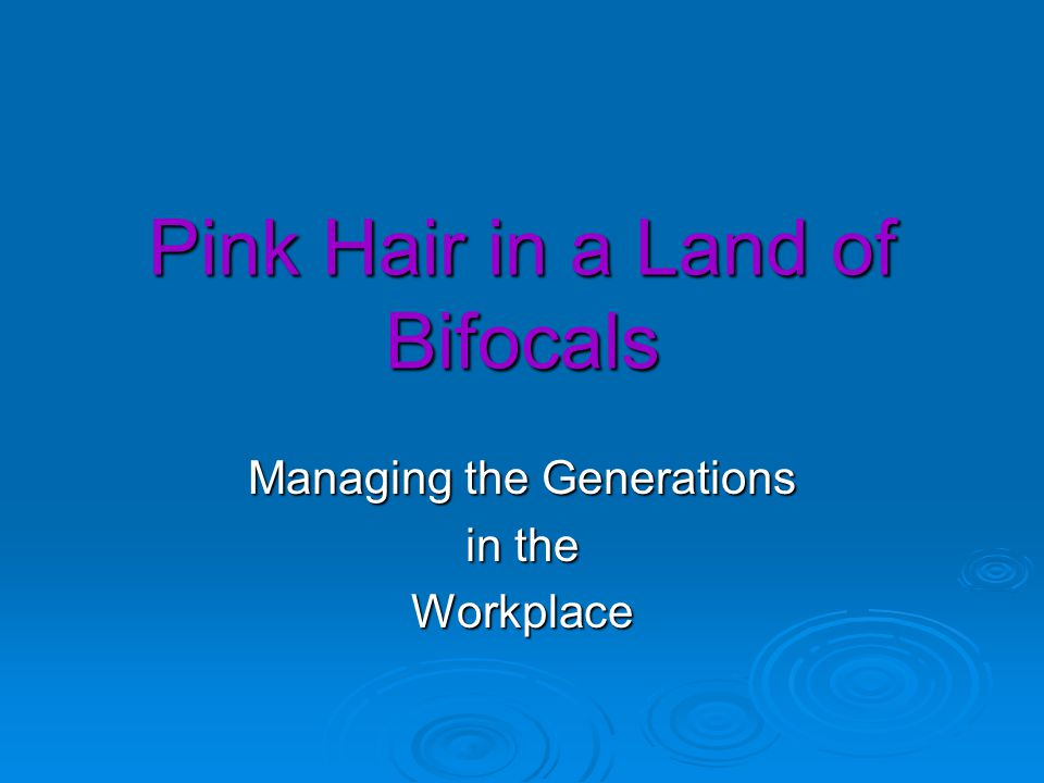 Pink Hair in a Land of Bifocals Managing the Generations in the Workplace