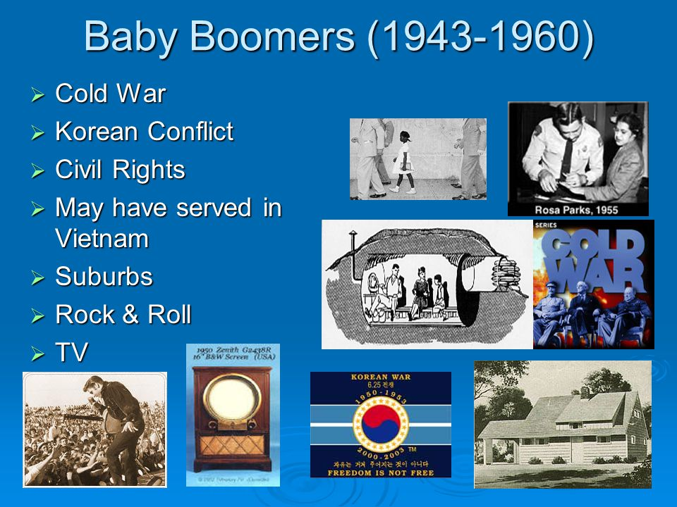 Baby Boomers (1943-1960)  Cold War  Korean Conflict  Civil Rights  May have served in Vietnam  Suburbs  Rock & Roll  TV