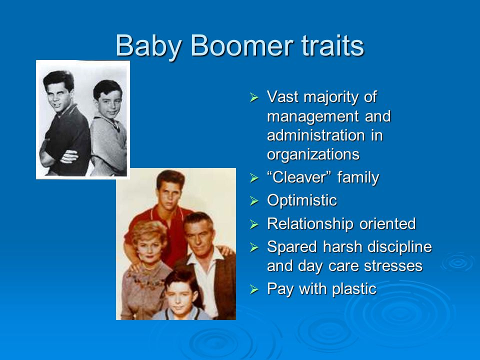 Baby Boomer traits  Vast majority of management and administration in organizations  Cleaver family  Optimistic  Relationship oriented  Spared harsh discipline and day care stresses  Pay with plastic