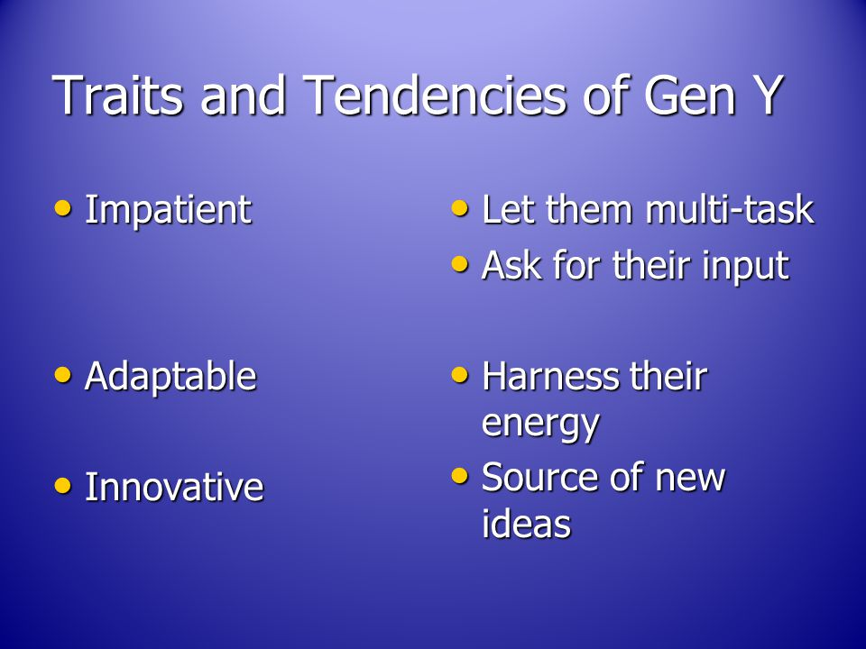 Traits and Tendencies of Gen Y Impatient Impatient Adaptable Adaptable Innovative Innovative Let them multi-task Let them multi-task Ask for their input Ask for their input Harness their energy Harness their energy Source of new ideas Source of new ideas