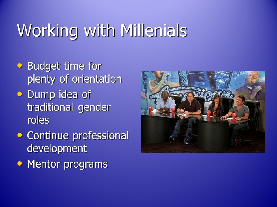 Working with Millenials Budget time for plenty of orientation Budget time for plenty of orientation Dump idea of traditional gender roles Dump idea of traditional gender roles Continue professional development Continue professional development Mentor programs Mentor programs