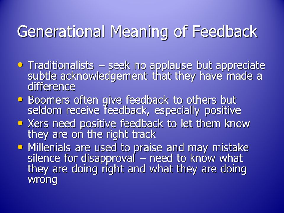 Generational Meaning of Feedback Traditionalists – seek no applause but appreciate subtle acknowledgement that they have made a difference Traditionalists – seek no applause but appreciate subtle acknowledgement that they have made a difference Boomers often give feedback to others but seldom receive feedback, especially positive Boomers often give feedback to others but seldom receive feedback, especially positive Xers need positive feedback to let them know they are on the right track Xers need positive feedback to let them know they are on the right track Millenials are used to praise and may mistake silence for disapproval – need to know what they are doing right and what they are doing wrong Millenials are used to praise and may mistake silence for disapproval – need to know what they are doing right and what they are doing wrong