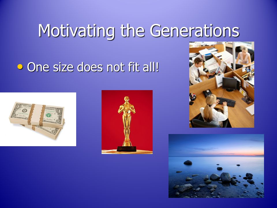 Motivating the Generations One size does not fit all! One size does not fit all!