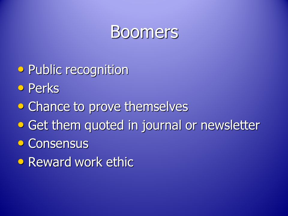 Boomers Public recognition Public recognition Perks Perks Chance to prove themselves Chance to prove themselves Get them quoted in journal or newsletter Get them quoted in journal or newsletter Consensus Consensus Reward work ethic Reward work ethic