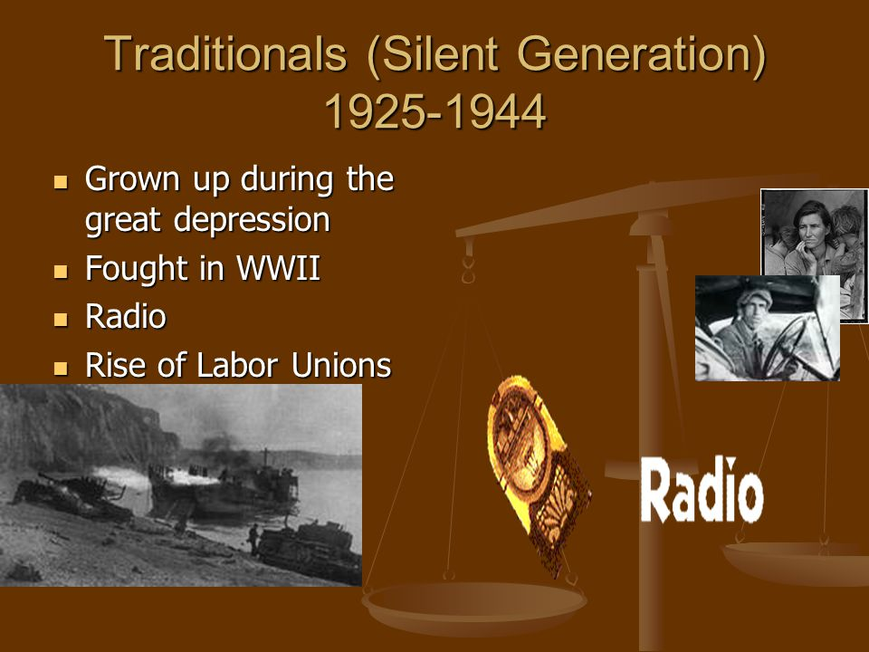 Traditionals (Silent Generation) 1925-1944 Grown up during the great depression Grown up during the great depression Fought in WWII Fought in WWII Radio Radio Rise of Labor Unions Rise of Labor Unions