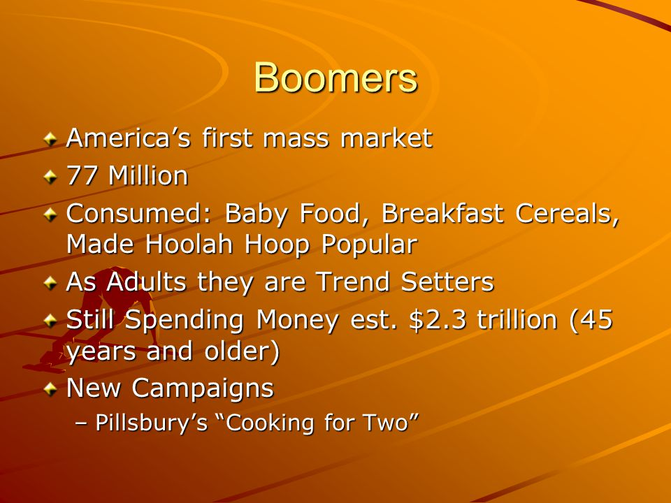 Boomers America's first mass market 77 Million Consumed: Baby Food, Breakfast Cereals, Made Hoolah Hoop Popular As Adults they are Trend Setters Still Spending Money est.