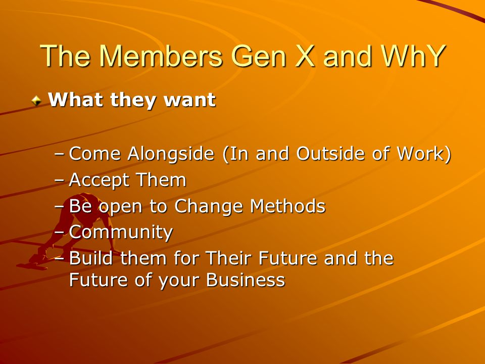 The Members Gen X and WhY What they want –Come Alongside (In and Outside of Work) –Accept Them –Be open to Change Methods –Community –Build them for Their Future and the Future of your Business