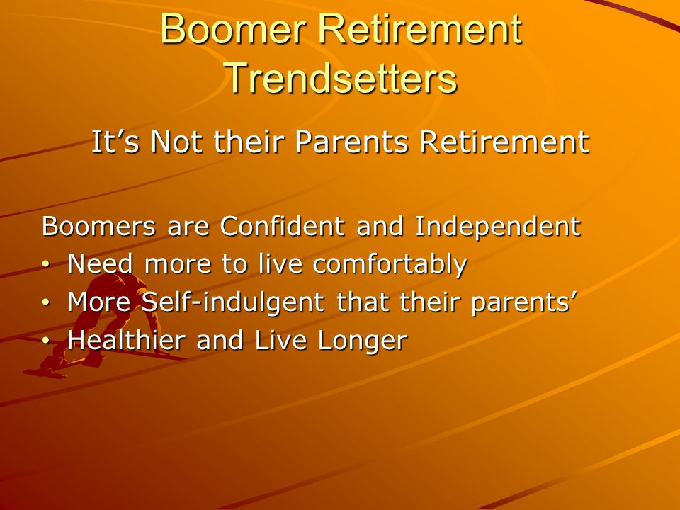 Boomer Retirement Trendsetters It's Not their Parents Retirement Boomers are Confident and Independent Need more to live comfortably Need more to live comfortably More Self-indulgent that their parents' More Self-indulgent that their parents' Healthier and Live Longer Healthier and Live Longer
