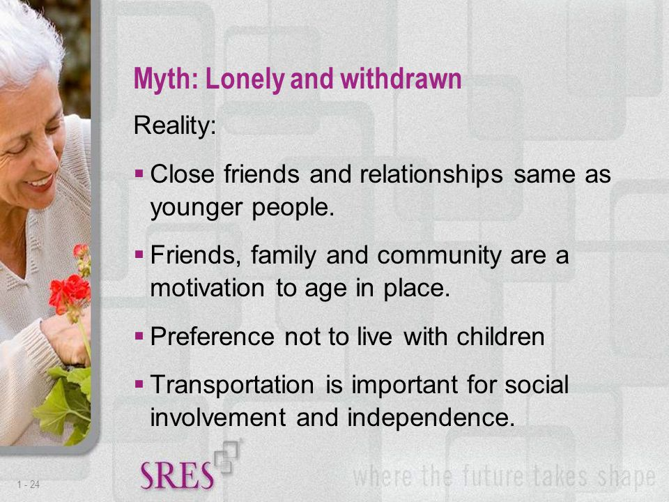 1 -24 Reality:  Close friends and relationships same as younger people.