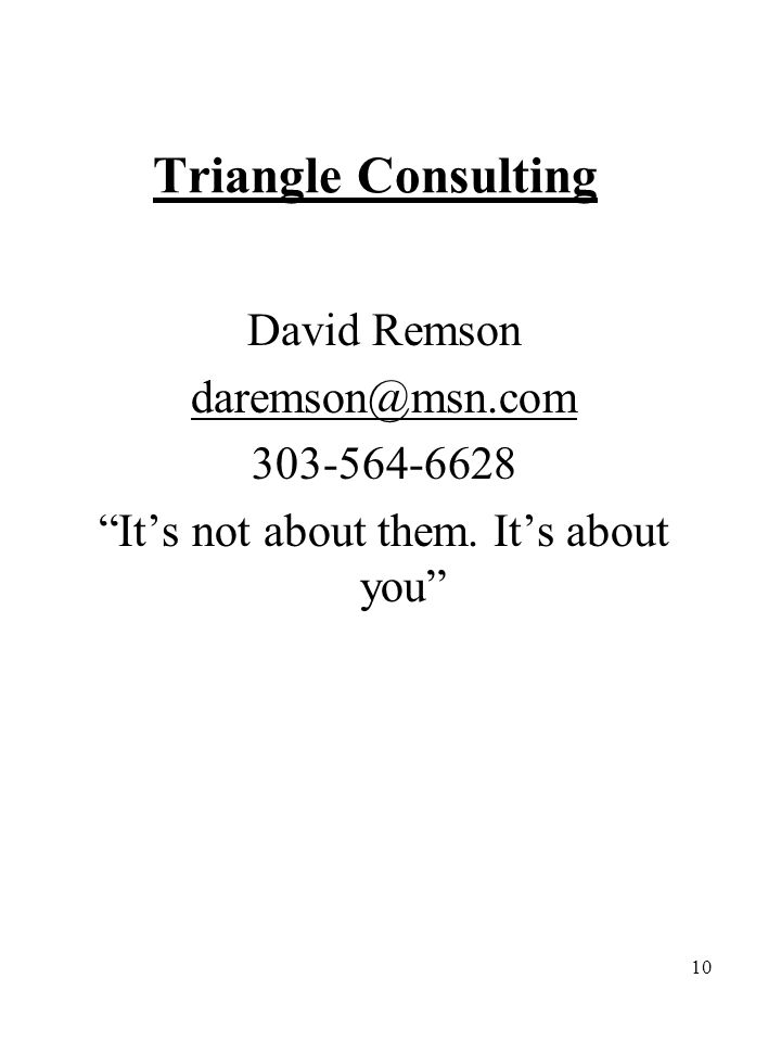 """10 Triangle Consulting David Remson daremson@msn.com 303-564-6628 """"It's not about them. It's about you"""""""
