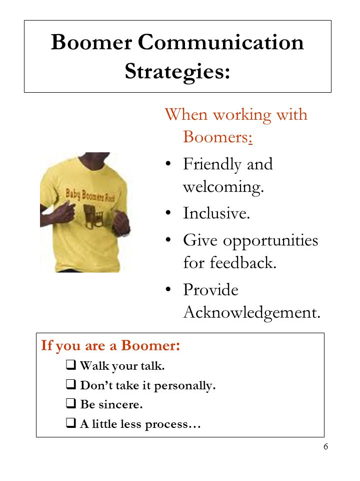 6 Boomer Communication Strategies: When working with Boomers: Friendly and welcoming. Inclusive. Give opportunities for feedback. Provide Acknowledgem