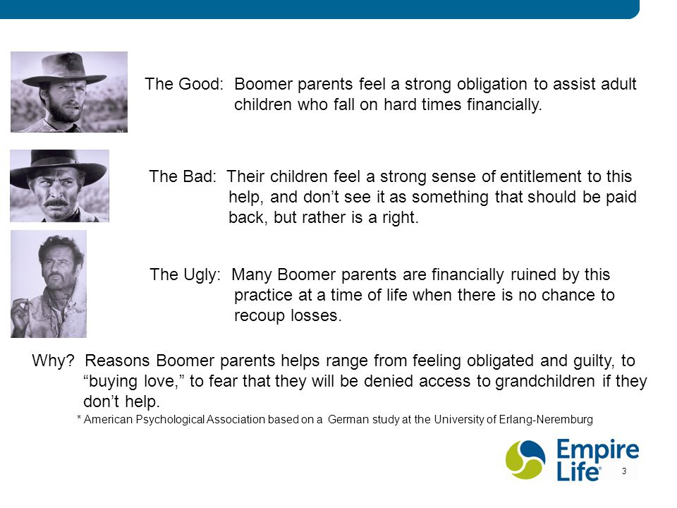 3 3 3 The Good: Boomer parents feel a strong obligation to assist adult children who fall on hard times financially. The Bad: Their children feel a st