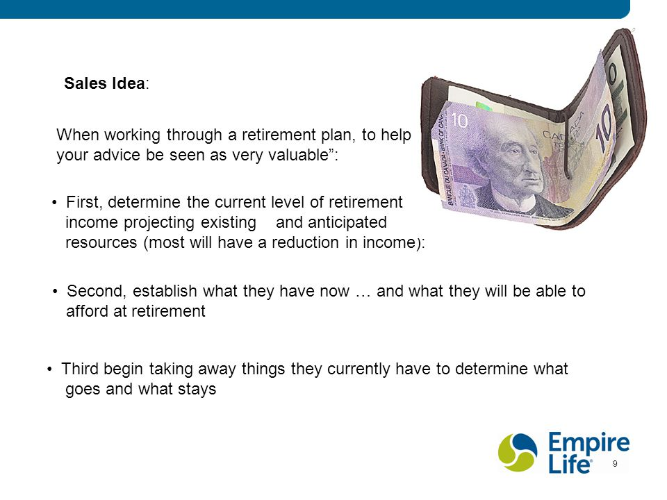 9 9 9 Sales Idea: When working through a retirement plan, to help your advice be seen as very valuable : First, determine the current level of retirement income projecting existing and anticipated resources (most will have a reduction in income): Second, establish what they have now … and what they will be able to afford at retirement Third begin taking away things they currently have to determine what goes and what stays