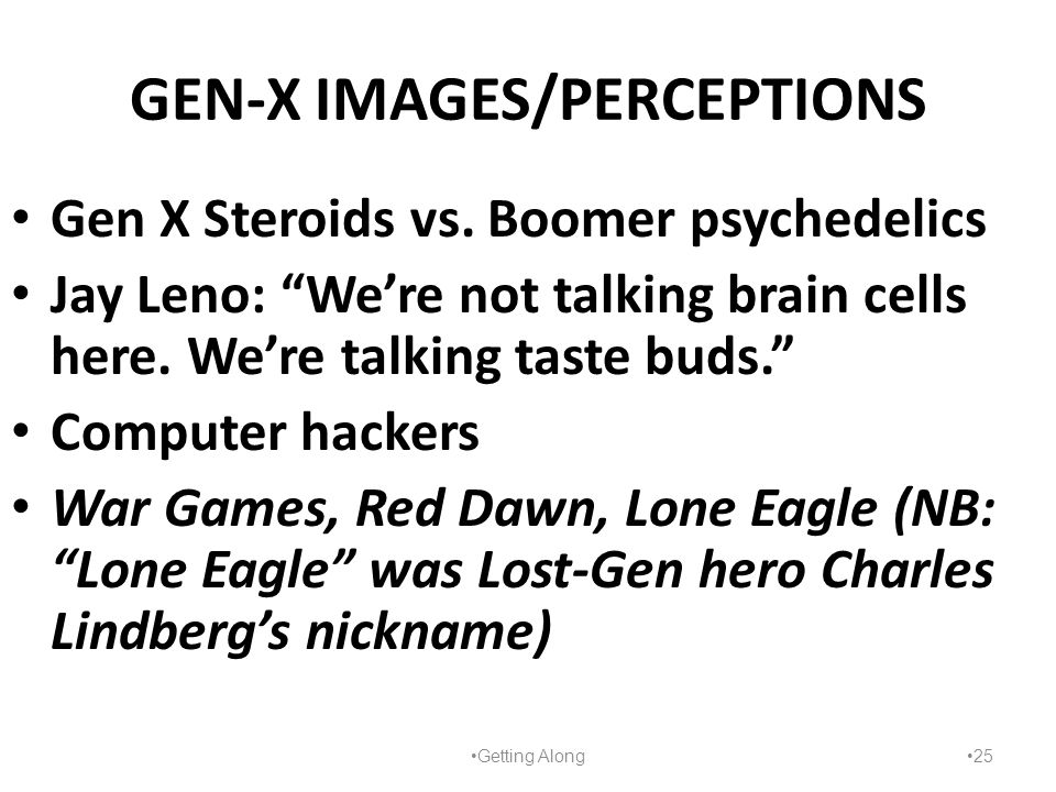 "GEN-X IMAGES/PERCEPTIONS Gen X Steroids vs. Boomer psychedelics Jay Leno: ""We're not talking brain cells here. We're talking taste buds."" Computer hac"