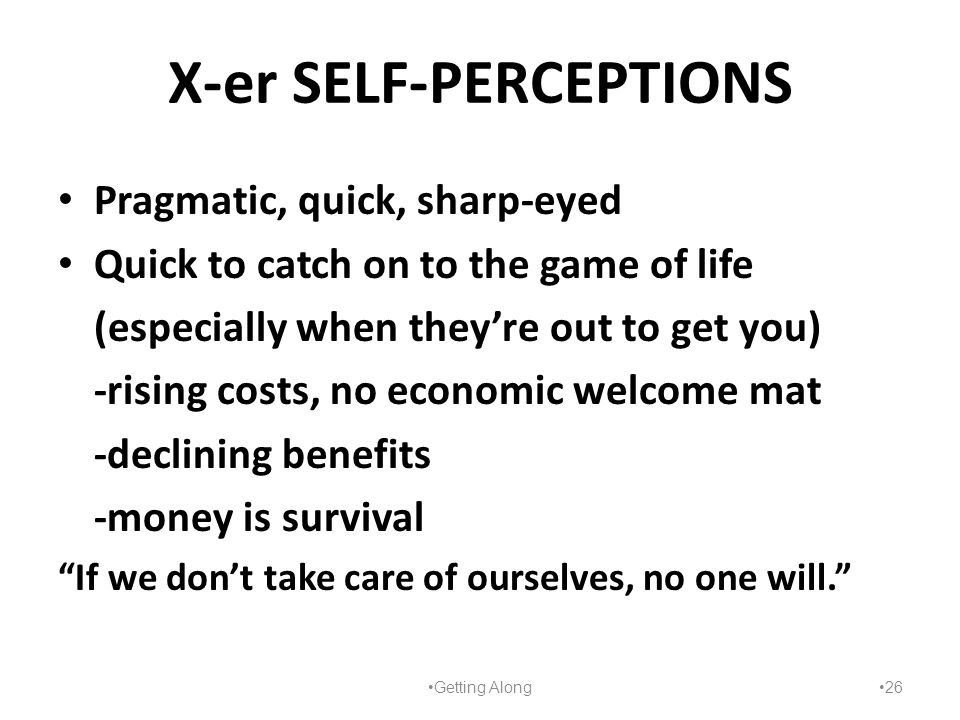 X-er SELF-PERCEPTIONS Pragmatic, quick, sharp-eyed Quick to catch on to the game of life (especially when they're out to get you) -rising costs, no ec