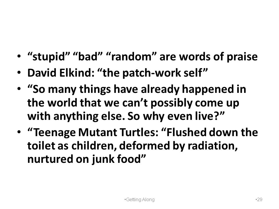 """stupid"" ""bad"" ""random"" are words of praise David Elkind: ""the patch-work self"" ""So many things have already happened in the world that we can't possi"
