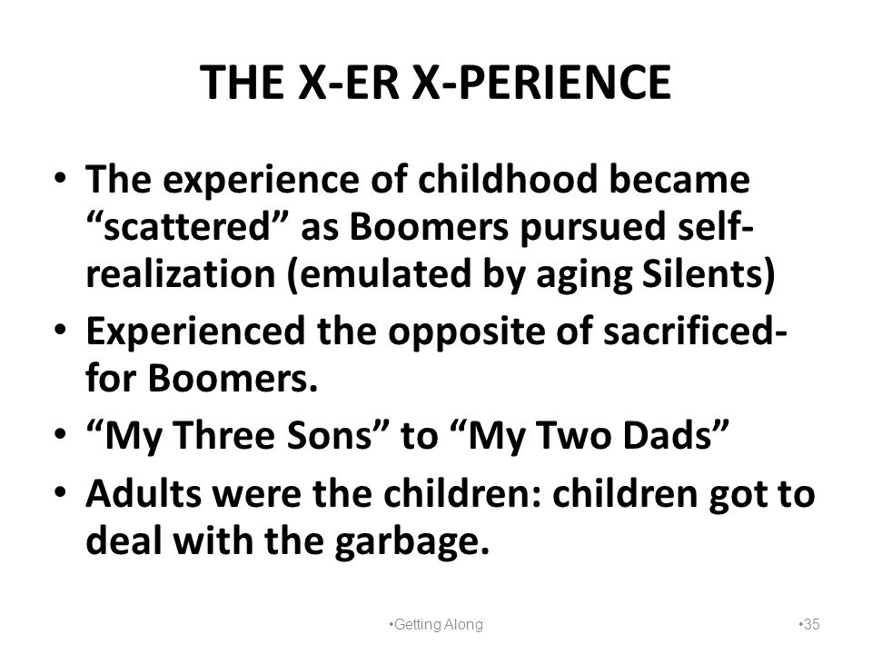 "THE X-ER X-PERIENCE The experience of childhood became ""scattered"" as Boomers pursued self- realization (emulated by aging Silents) Experienced the op"